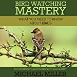 Bird Watching Mastery: What You Need to Know about Birds: The Important Things to Bird Watching Mastery | Michael Miller