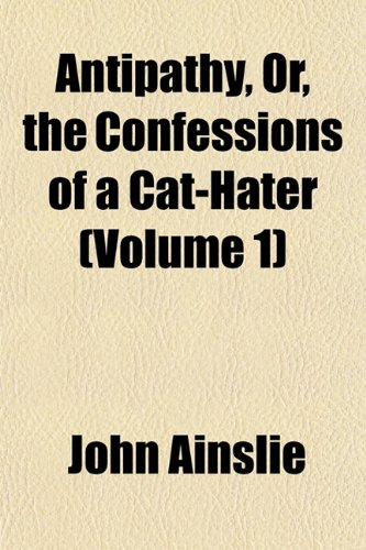 Antipathy, Or, the Confessions of a Cat-Hater (Volume 1)