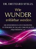 Wie Wunder erklärbar werden: Quantenphysik und moderne Hirnforschung auf der Spur des Paranormalen