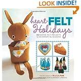 Heart-Felt Holidays: 40 Festive Felt Projects to Celebrate the Seasons
