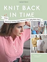 Knit Back in Time: Includes Techniques for Updating Vintage Patterns and Retro-styling Modern Patterns