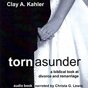 Torn Asunder: A Biblical Look at Divorce and Remarriage | [Clay A. Kahler]