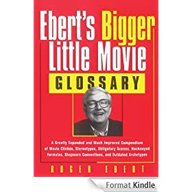 Ebert's Bigger Little Movie Glossary: A Greatly Expanded and Much Improved Compendium of Movie Clich�s, Stereotypes, Obligatory Scenes, Hackneyed Formulas, ... Conventions, and Outdated Archetypes