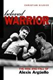 Christian Giudice Beloved Warrior: The Rise and Fall of Alexis Arguello