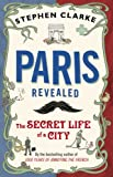Paris Revealed: The Secret Life of a City (0552776963) by Clarke, Stephen