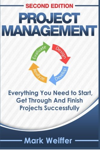 Project Management: Everything You Need to Start, Get Through and Finish Projects Successfully