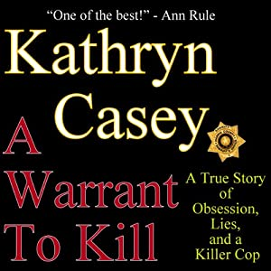 A Warrant to Kill: A True Story of Obsession, Lies, and a Killer Cop | [Kathryn Casey]