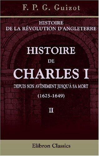 Histoire de la révolution d'Angleterre. Histoire de Charles I depuis son avènement jusqu'à sa mort (1625-1649): Volume 2