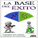 La Base del Éxito [The Basis of Success]: Consigue Tus Sueños y Refuerza Tu Economía [Achieve Your Dreams and Strengthen Your Economy] Audiobook by  Jota N. Narrated by Alfonso Sales