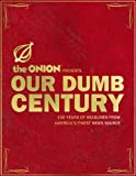 Our Dumb Century: The Onion Presents 100 Years of Headlines from America's Finest News Source (0307393577) by Onion Editors