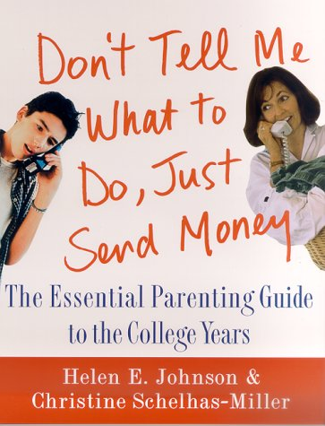 Dont Tell Me What to Do, Just Send Money : The Essential Parenting Guide to the College Years, HELEN E. JOHNSON, CHRISINE SCHELHAS-MILLER