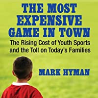 The Most Expensive Game in Town: The Rising Cost of Youth Sports and the Toll on Today's Families (       UNABRIDGED) by Mark Hyman Narrated by Mike Chamberlain
