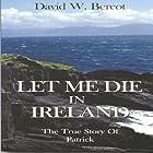 Let Me Die in Ireland: The True Story of Patrick Hörbuch von David W. Bercot Gesprochen von: William Crockett
