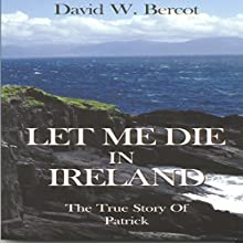 Let Me Die in Ireland: The True Story of Patrick | Livre audio Auteur(s) : David W. Bercot Narrateur(s) : William Crockett
