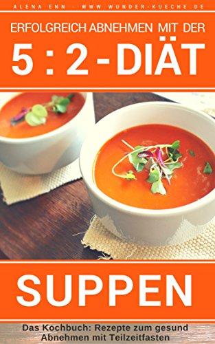 Erfolgreich abnehmen mit der 5 : 2 Diät - Suppen & Eintöpfe - Intermittierendes Fasten: Band 5: Kochbuch - 40 Rezepte gesund Abnehmen mit Teilzeitfasten ... der 5 : 2 Diät - Intermittierendes Fasten)