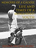 Memoirs of a Caddie: Life and Times of a Misguided Youth