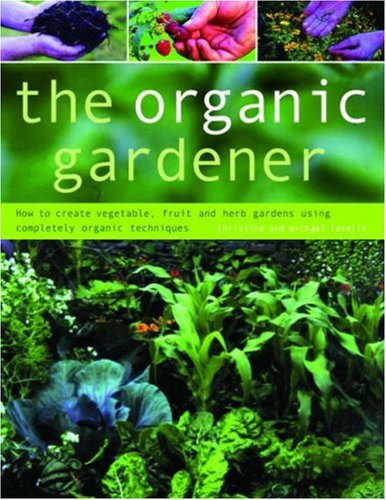 Organic Gardener: How to Create Vegetable, Fruit and Herb Gardens Using Completely Organic Techniques