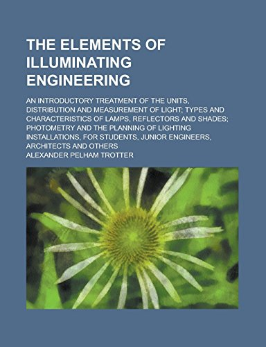 The Elements of Illuminating Engineering; An Introductory Treatment of the Units, Distribution and Measurement of Light; Types and Characteristics of ... the Planning of Lighting Installations, for