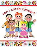 Can I Catch Cancer?: Clever and needed book about a question often asked when trying to explain cancer to any child.