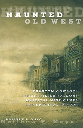 Haunted Old West: Phantom Cowboys, Spirit-Filled Saloons, Mystical Mine Camps, And Spectral Indians