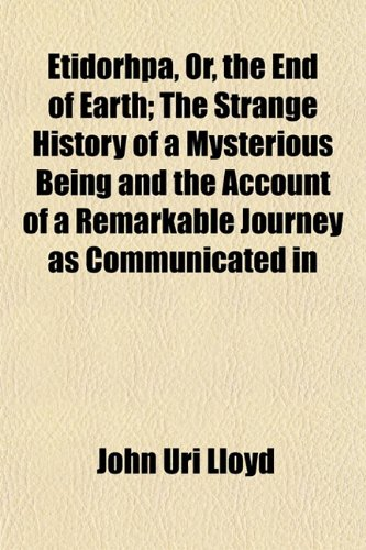 Etidorhpa, Or, the End of Earth; The Strange History of a Mysterious Being and the Account of a Remarkable Journey as Communicated in