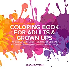 Coloring Book for Adults & Grown Ups: An Easy & Quick Guide to Mastering Coloring for Stress Relieving Relaxation & Health Today! Audiobook by Jason Potash Narrated by Chris Brinkley
