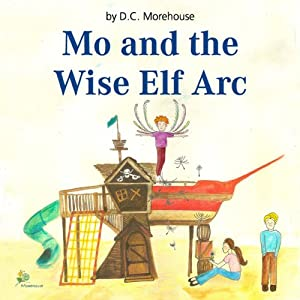 Mo and the Wise Elf Arc: A Short Story for Dreamers of All Ages | [D. C. Morehouse]