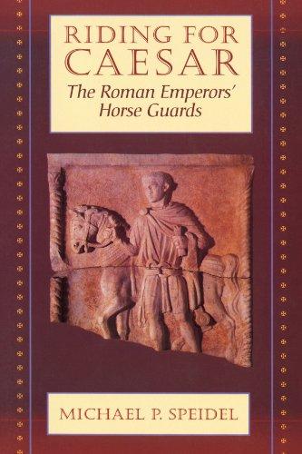 Riding for Caesar: The Roman Emperor's Horse Guard