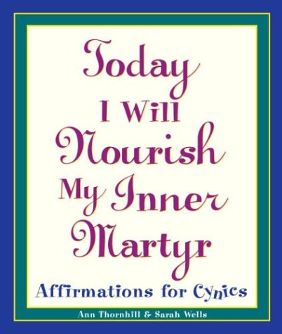 Today I Will Nourish My Inner Martyr: Affirmations for Cynics, Sarah Wells, Ann Thornhill