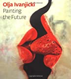img - for Olja Ivanjicki: Painting the Future book / textbook / text book