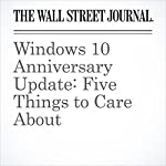 Windows 10 Anniversary Update: Five Things to Care About | Nathan Olivarez-Giles