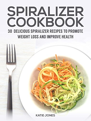 Spiralizer Cookbook: 30 delicious spiralizer recipes to promote weight loss and improve health by Katie Jones