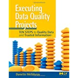 Executing Data Quality Projects: Ten Steps to Quality Data and Trusted Information