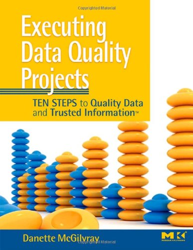 Executing Data Quality Projects: Ten Steps to Quality...