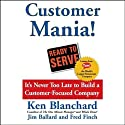 Customer Mania!: It's Never Too Late to Build a Customer-Focused Company (       UNABRIDGED) by Ken Blanchard, Jim Ballard, Fred Finch Narrated by Ken Blanchard