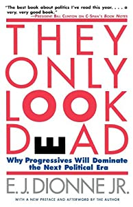 THEY ONLY LOOK DEAD: Why Progressives Will Dominate the Next Political Era by E.J. Dionne, Jr.
