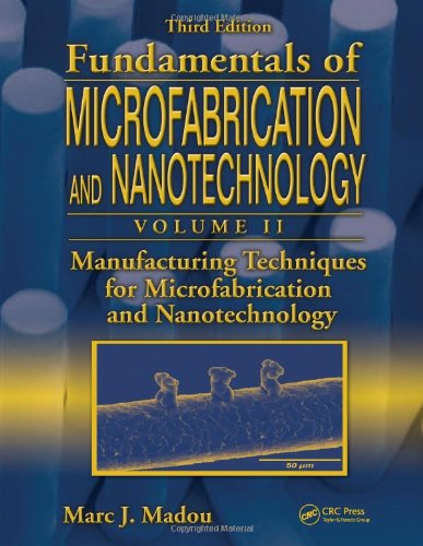 Fundamentals Of Microfabrication And Nanotechnology, Third Edition, Volume Two: Manufacturing Techniques For Microfabrication And Nanotechnology