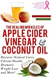 Apple Cider Vinegar And Coconut Oil: Discover Natural Cures, Vibrant Health, Dramatic Weight Loss And More! (Apple Cider Vinegar Book, Apple Cider ... Weight Loss, Apple Cider Vinegar) (Volume 1)