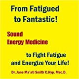 From Fatigued to Fantastic! Sound Energy Medicine to Fight Fatigue and Energize Your Life!