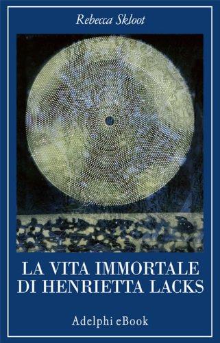 Rebecca Skloot - La vita immortale di Henrietta Lacks (La collana dei casi)
