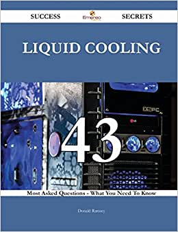 Liquid Cooling 43 Success Secrets: 43 Most Asked Questions On Liquid Cooling - What You Need To Know