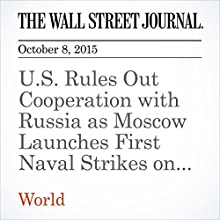 U.S. Rules Out Cooperation with Russia as Moscow Launches First Naval Strikes on Syria (       UNABRIDGED) by Gordon Lubold, Julian E. Barnes, Sam Dagher, Philip Shishkin Narrated by Alexander Quincy