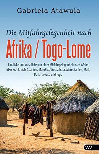 Die Mitfahrgelegenheit nach Afrika - Togo-Lome: Einblicke und Ausblicke von einer Mitfahrgelegenheit nach Afrika über Frankreich, Spanien, Marokko, Westsahara, Mauretanien, Mali, Burkina-Faso und Togo