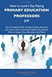 img - for How to Land a Top-Paying Primary education professors Job: Your Complete Guide to Opportunities, Resumes and Cover Letters, Interviews, Salaries, Promotions, What to Expect From Recruiters and More book / textbook / text book