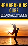 Hemorrhoids Cure: The Ultimate Guide To Preventing, Treating, and Curing Your Hemorrhoids (Hemorrhoids Cure, Hemorrhoids Prevention)