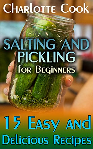 Salting and Pickling for Beginners: 15 Easy and Delicious Recipes: (Homemade Salting and Pickling Recipes) by Charlotte Cook