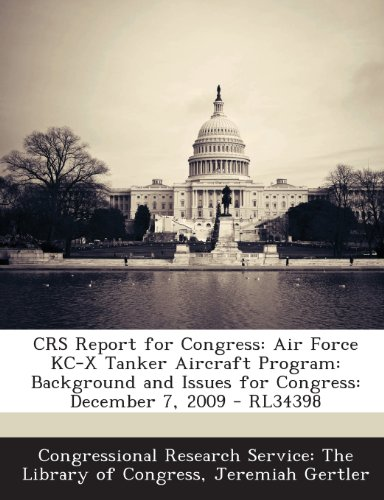 Crs Report for Congress: Air Force Kc-X Tanker Aircraft Program: Background and Issues for Congress: December 7, 2009 - Rl34398