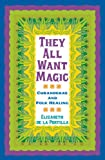 They All Want Magic: Curanderas and Folk Healing (Rio Grande/Río Bravo:  Borderlands Culture and Traditions)