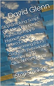 Stop Smoking Script. Pre-talk & Hypnosis. Psychotherapy & Hypnotherapy. Neuro-Linguistic Programming (NLP). Cognitive Behavioural Therapy (CBT). Clinical Psychology: Stop Smoking