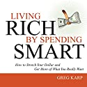 Living Rich by Spending Smart: How to Stretch Your Dollar and Get More of What You Really Want (       UNABRIDGED) by Gregory Karp Narrated by Gregory Karp